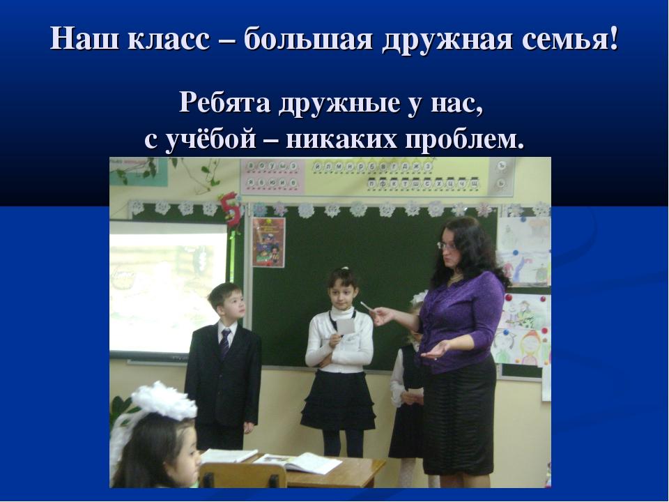 Наш класс – большая дружная семья! Ребята дружные у нас, с учёбой – никаких...