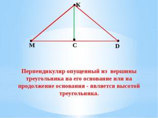 К М С D Перпендикуляр опущенный из вершины треугольника на его основание или