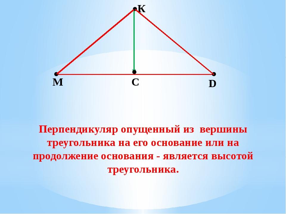 К М С D Перпендикуляр опущенный из вершины треугольника на его основание или...