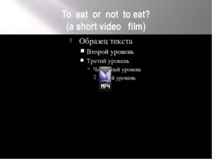 To eat or not to eat? (a short video film)