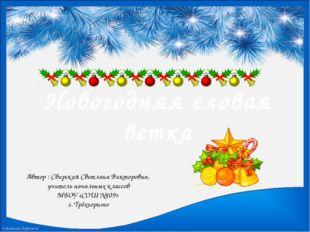 Новогодняя еловая ветка Автор : Свирская Светлана Викторовна, учитель начальн