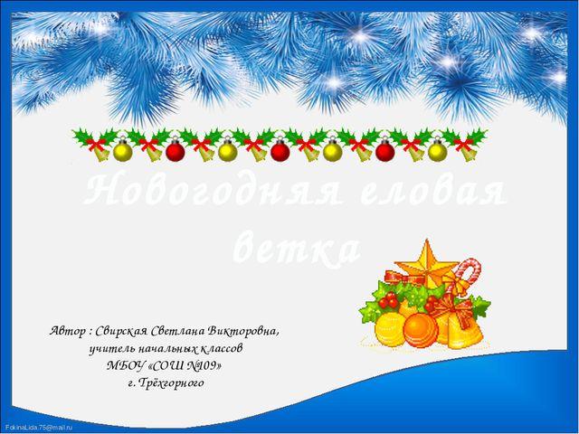 Новогодняя еловая ветка Автор : Свирская Светлана Викторовна, учитель начальн...