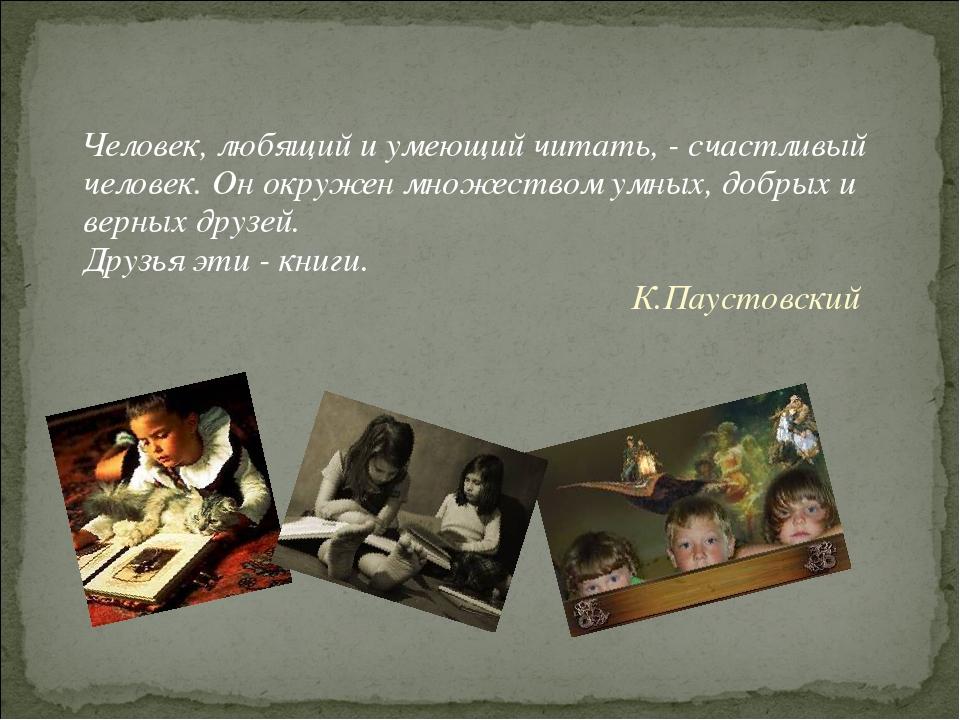 Человек, любящий и умеющий читать, - счастливый человек. Он окружен множеств...