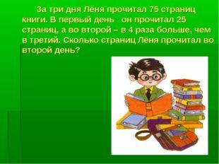 За три дня Лёня прочитал 75 страниц книги. В первый день он прочитал 25 стра