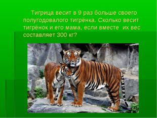 Тигрица весит в 9 раз больше своего полугодовалого тигрёнка. Сколько весит т