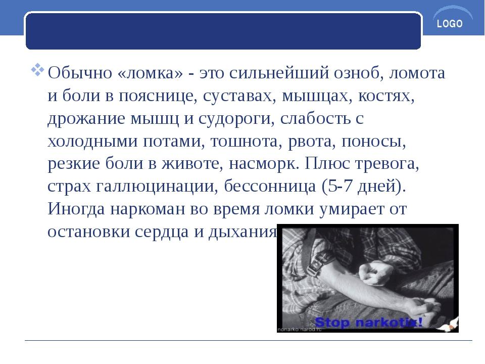 Обычно «ломка» - это сильнейший озноб, ломота и боли в пояснице, суставах, м...