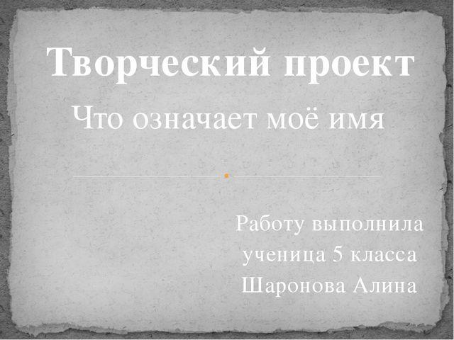 Работу выполнила ученица 5 класса Шаронова Алина Творческий проект Что означа...