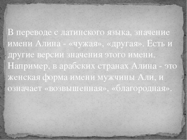 В переводе с латинского языка, значение имени Алина - «чужая», «другая». Ест...