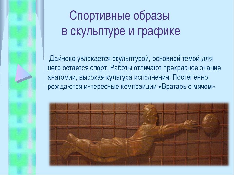 Спортивные образы в скульптуре и графике Дайнеко увлекается скульптурой, осно...