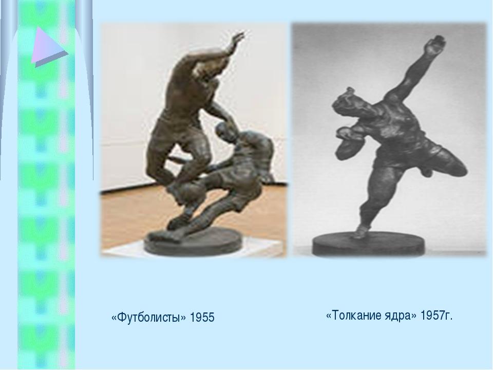 «Толкание ядра» 1957г. «Футболисты» 1955