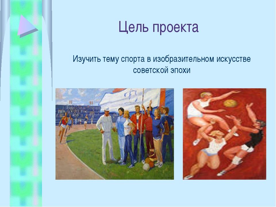 Цель проекта Изучить тему спорта в изобразительном искусстве советской эпохи