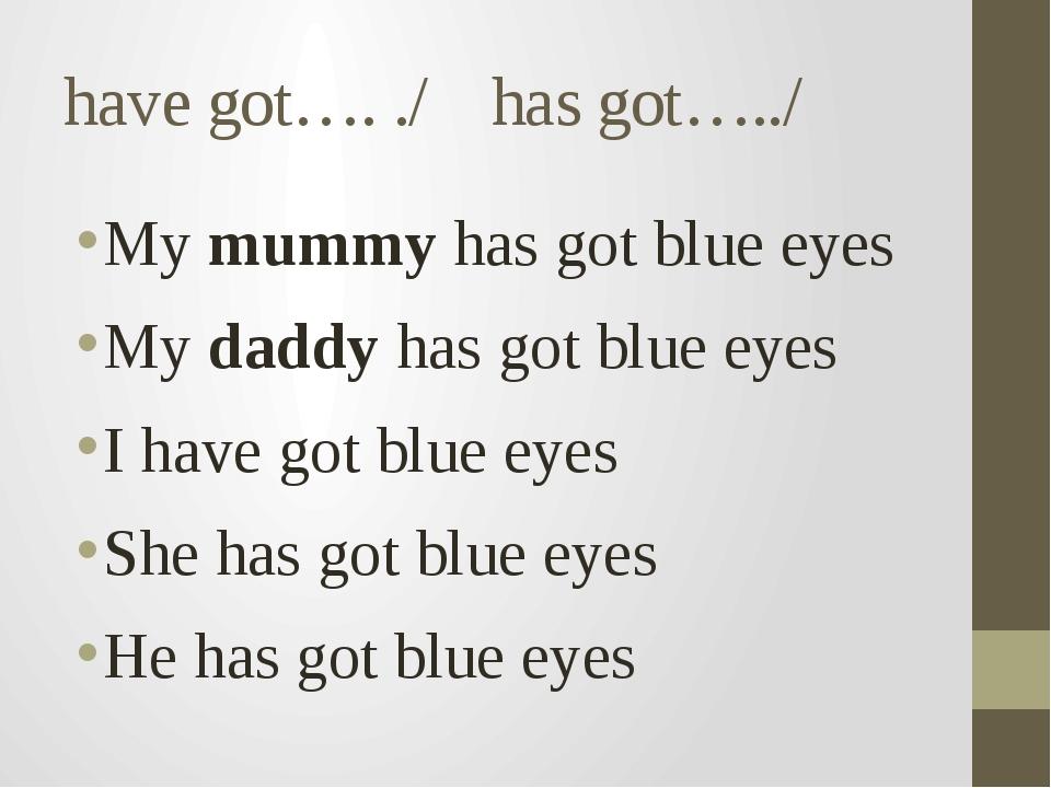 have got…. ./ has got…../ My mummy has got blue eyes My daddy has got blue ey...