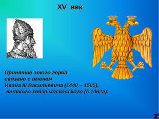 XV век Принятие этого герба связано с именем Ивана III Васильевича (1440 – 15