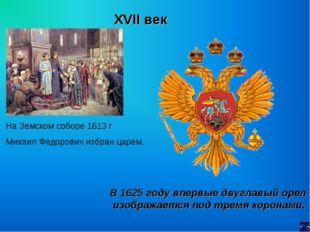 XVII век На Земском соборе 1613 г Михаил Федорович избран царем. В 1625 году