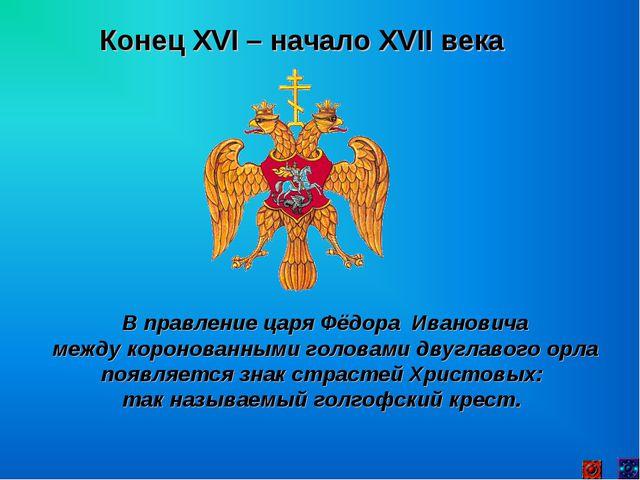 Конец XVI – начало XVII века В правление царя Фёдора Ивановича между коронова...