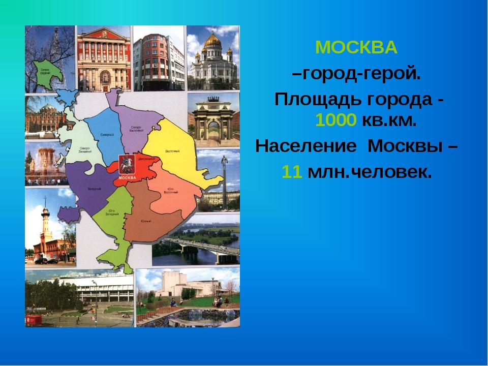 МОСКВА –город-герой. Площадь города - 1000 кв.км. Население Москвы – 11 млн....