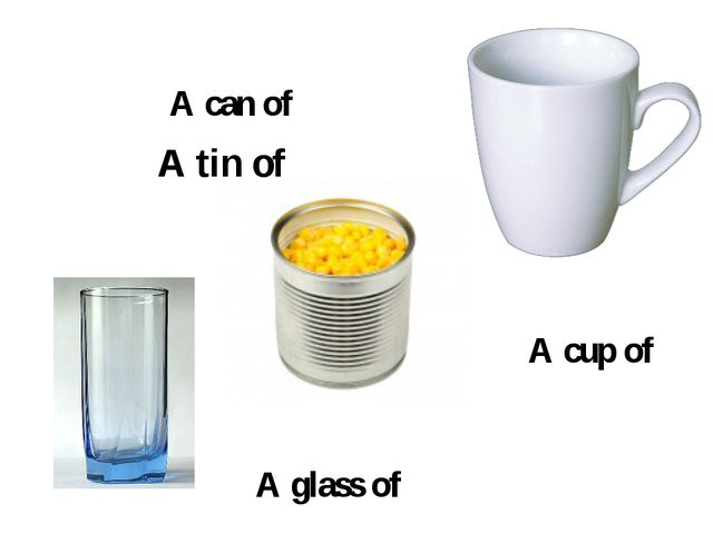 A glass of A tin of A can of A cup of