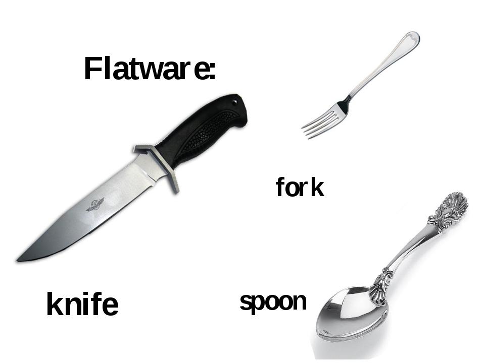 Flatware: knife fork spoon