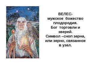 ВЕЛЕС- мужское божество плодородия. Бог торговли и зверей. Символ –сноп зерн