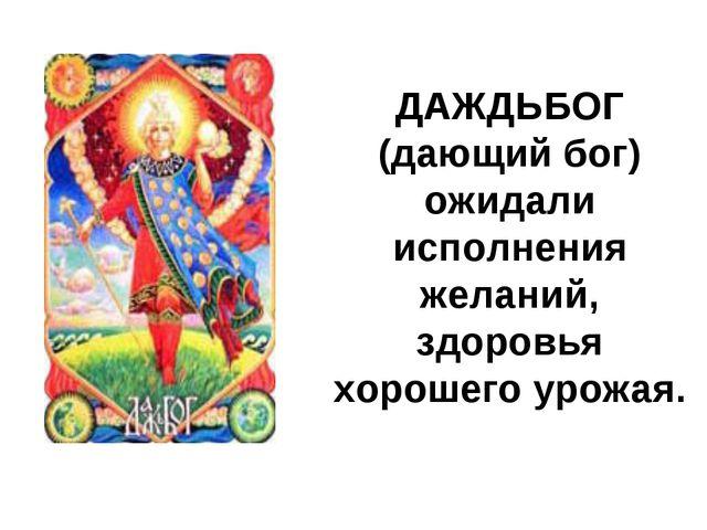 ДАЖДЬБОГ (дающий бог) ожидали исполнения желаний, здоровья хорошего урожая.