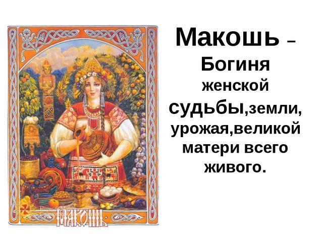 Макошь – Богиня женской судьбы,земли, урожая,великой матери всего живого.