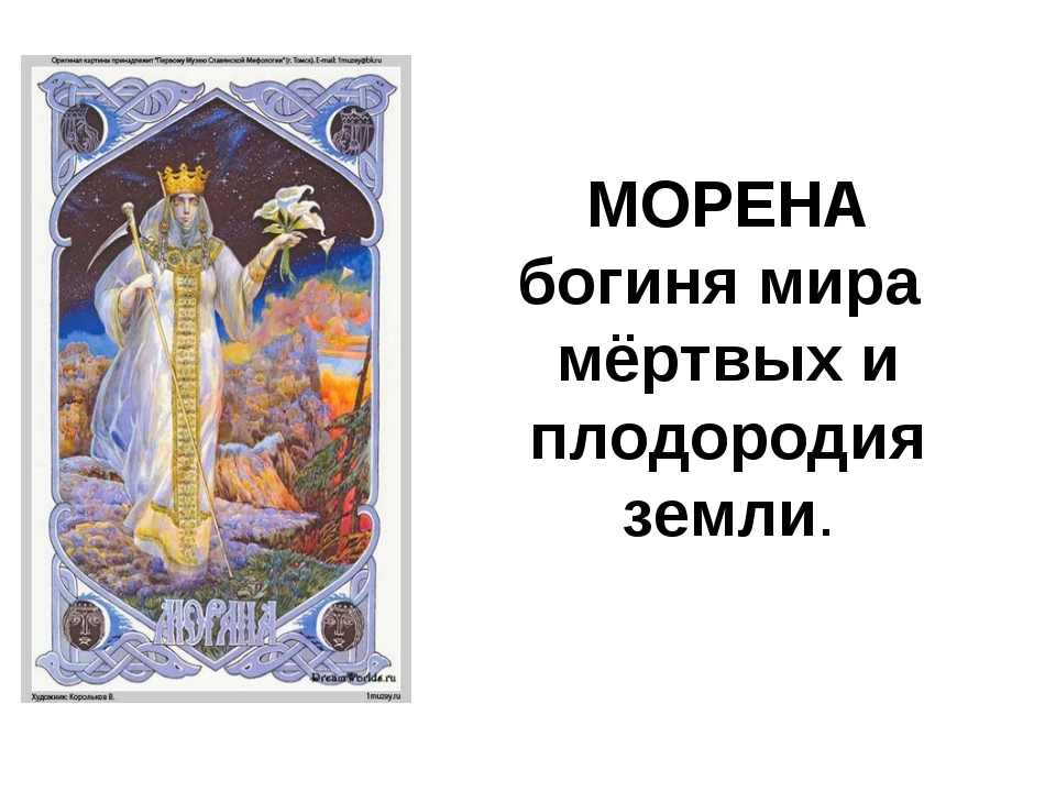 МОРЕНА богиня мира мёртвых и плодородия земли.
