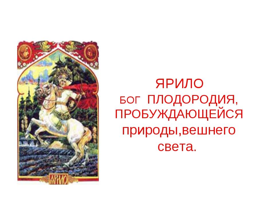 ЯРИЛО БОГ ПЛОДОРОДИЯ, ПРОБУЖДАЮЩЕЙСЯ природы,вешнего света.