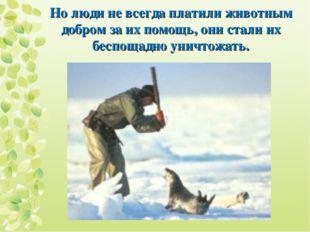 Но люди не всегда платили животным добром за их помощь, они стали их беспощад