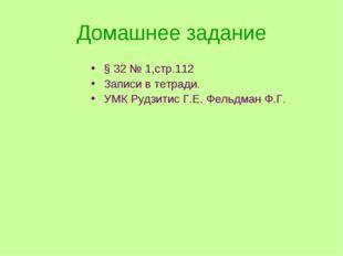 Домашнее задание § 32 № 1,стр.112 Записи в тетради. УМК Рудзитис Г.Е. Фельдма