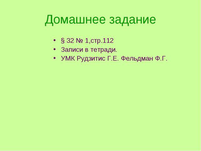 Домашнее задание § 32 № 1,стр.112 Записи в тетради. УМК Рудзитис Г.Е. Фельдма...