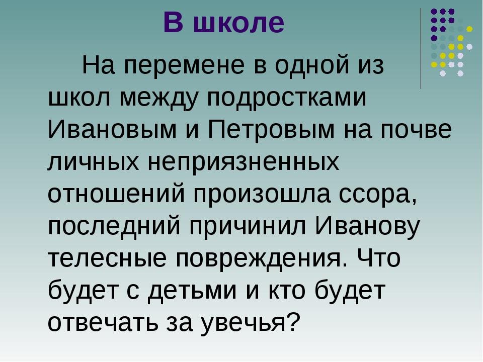 В школе На перемене в одной из школ между подростками Ивановым и Петровым на...