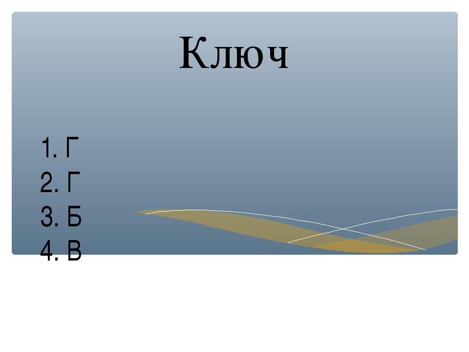 1. Г 2. Г 3. Б 4. В Ключ