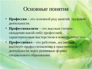 Основные понятия Профессия – это основной род занятий, трудовой деятельности.