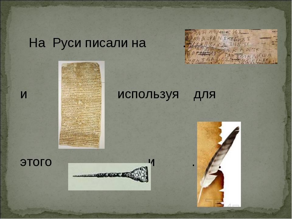 На Руси писали на … и используя для этого … и … .
