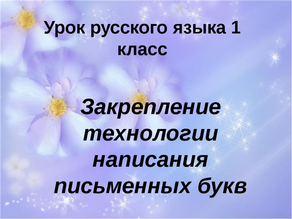 Урок русского языка 1 класс Закрепление технологии написания письменных букв