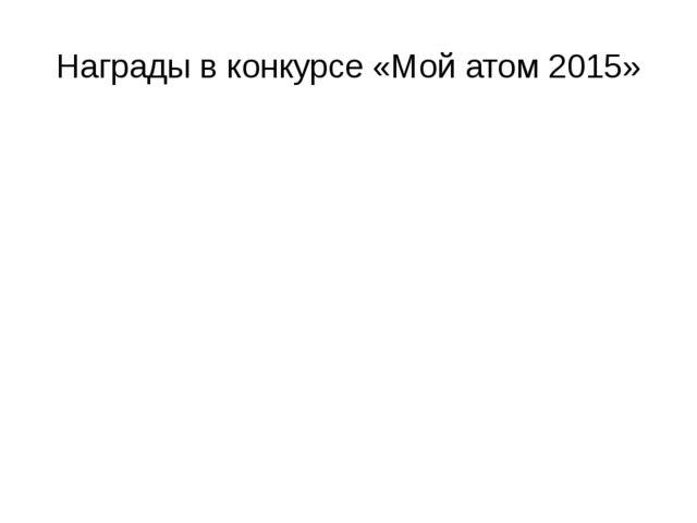 Награды в конкурсе «Мой атом 2015»