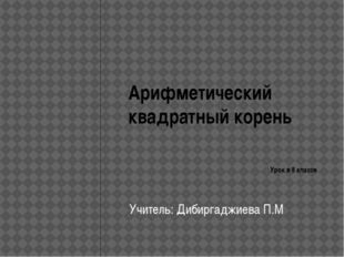 Арифметический квадратный корень Урок в 8 классе Учитель: Дибиргаджиева П.М