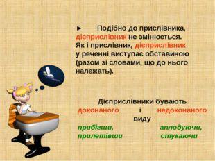 ►Подібно до прислівника, дієприслівник не змінюється. Як і прислівник, дієпр
