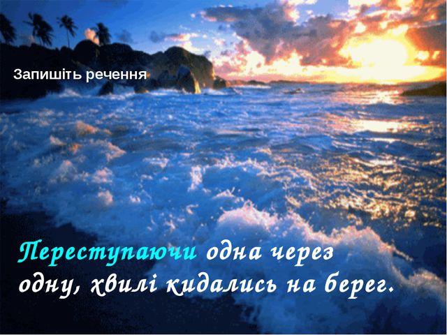 Запишіть речення Переступаючи одна через одну, хвилі кидались на берег.