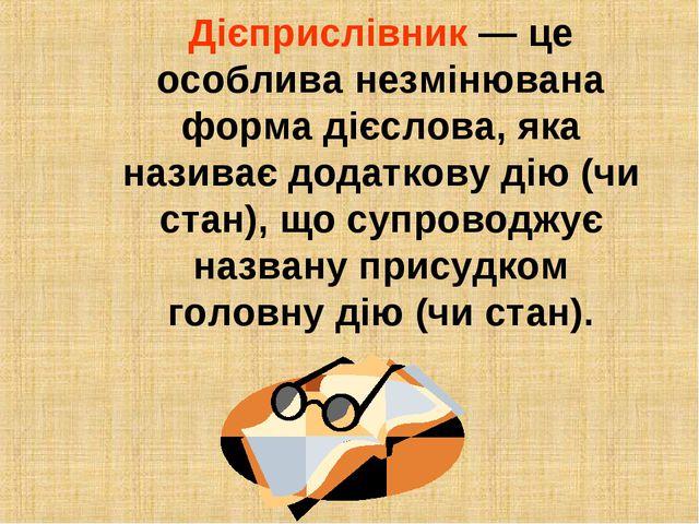 Дієприслівник — це особлива незмінювана форма дієслова, яка називає додаткову...