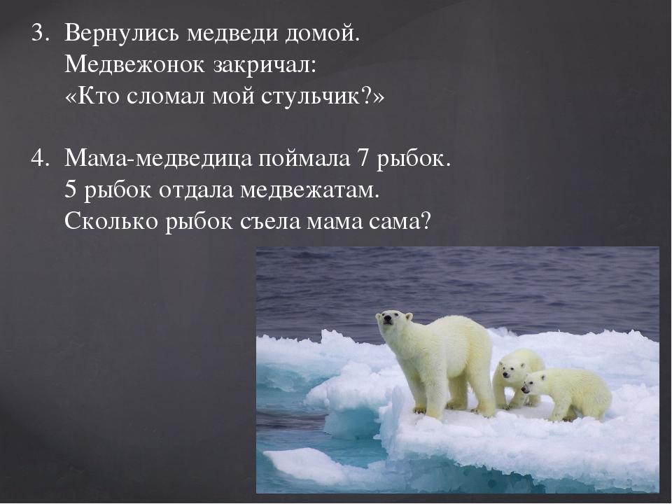 3. Вернулись медведи домой. Медвежонок закричал: «Кто сломал мой стульчик?...