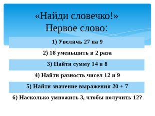 «Найди словечко!» Первое слово: 1) Увеличь27 на 9 2) 18уменьшить в 2 раза 3)