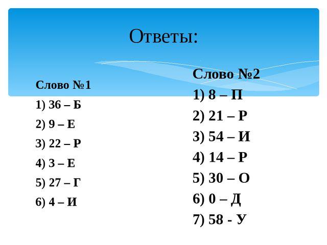 Слово №1 1) 36 – Б 2) 9 – Е 3) 22 – Р 4) 3 – Е 5) 27 – Г 6) 4 – И Ответы: Сло...