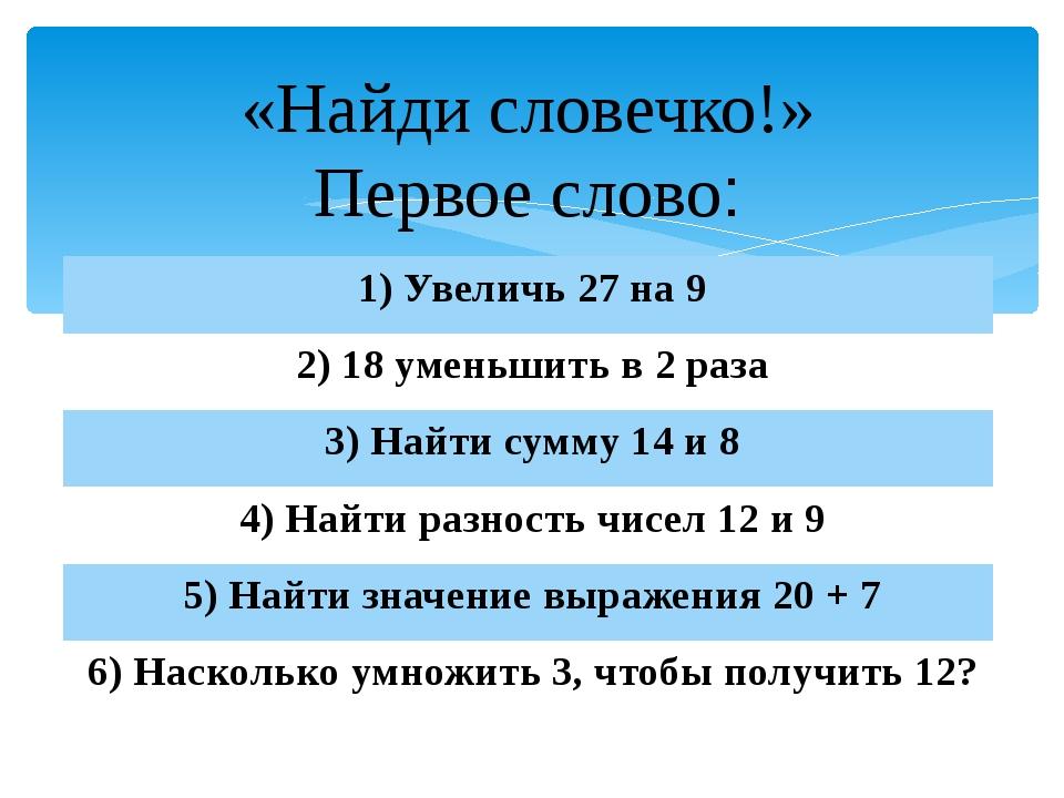 «Найди словечко!» Первое слово: 1) Увеличь27 на 9 2) 18уменьшить в 2 раза 3)...