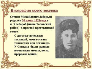 Биография моего земляка Степан Михайлович Заборьев родился 30 июня 1921года
