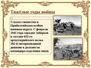 Тяжёлые годы войны Служил связистом в Прибалтийском особом военном округе. С