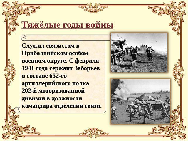 Тяжёлые годы войны Служил связистом в Прибалтийском особом военном округе. С...