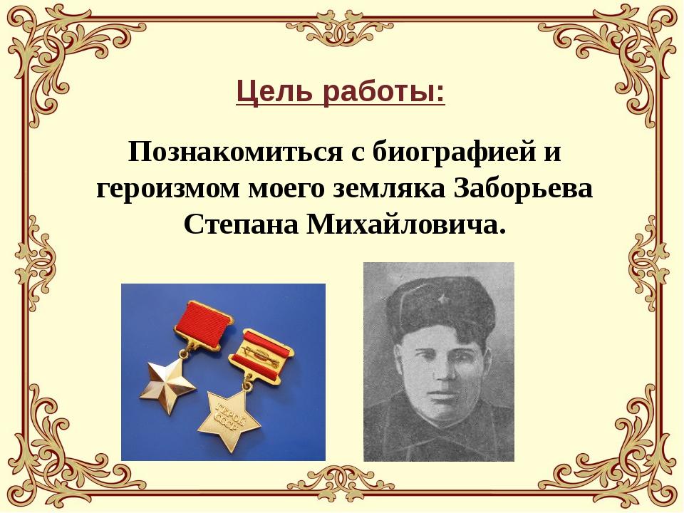 Цель работы: Познакомиться с биографией и героизмом моего земляка Заборьева...