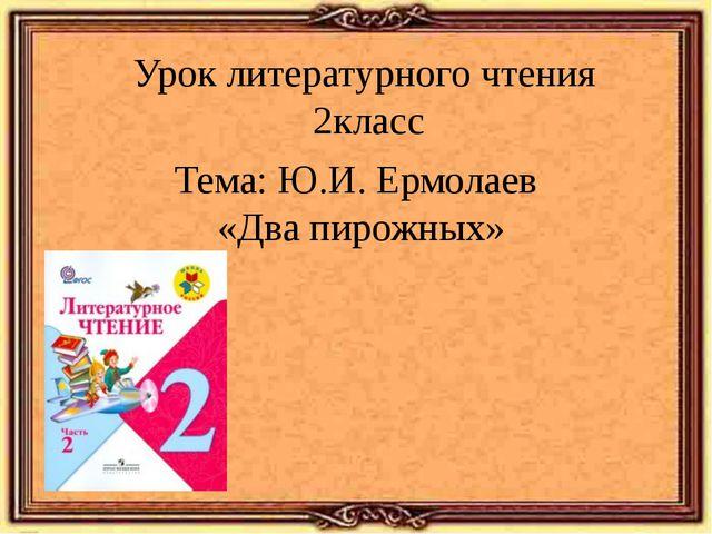 Урок литературного чтения 2класс Тема: Ю.И. Ермолаев «Два пирожных»