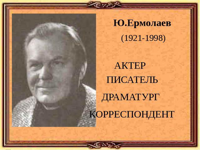 Ю.Ермолаев АКТЕР КОРРЕСПОНДЕНТ ПИСАТЕЛЬ ДРАМАТУРГ (1921-1998)